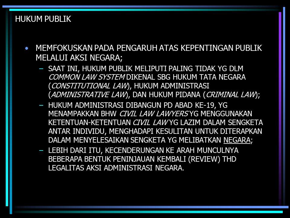 HUKUM PUBLIK MEMFOKUSKAN PADA PENGARUH ATAS KEPENTINGAN PUBLIK MELALUI AKSI NEGARA; –SAAT INI, HUKUM PUBLIK MELIPUTI PALING TIDAK YG DLM COMMON LAW SYSTEM DIKENAL SBG HUKUM TATA NEGARA (CONSTITUTIONAL LAW), HUKUM ADMINISTRASI (ADMINISTRATIVE LAW), DAN HUKUM PIDANA (CRIMINAL LAW); –HUKUM ADMINISTRASI DIBANGUN PD ABAD KE-19, YG MENAMPAKKAN BHW CIVIL LAW LAWYERS YG MENGGUNAKAN KETENTUAN-KETENTUAN CIVIL LAW YG LAZIM DALAM SENGKETA ANTAR INDIVIDU, MENGHADAPI KESULITAN UNTUK DITERAPKAN DALAM MENYELESAIKAN SENGKETA YG MELIBATKAN NEGARA; –LEBIH DARI ITU, KECENDERUNGAN KE ARAH MUNCULNYA BEBERAPA BENTUK PENINJAUAN KEMBALI (REVIEW) THD LEGALITAS AKSI ADMINISTRASI NEGARA.