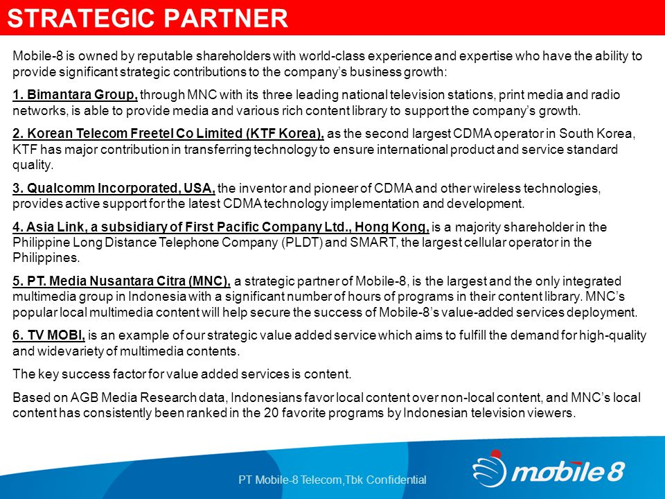 PT Mobile-8 Telecom,Tbk Confidential STRATEGIC PARTNER Mobile-8 is owned by reputable shareholders with world-class experience and expertise who have the ability to provide significant strategic contributions to the company's business growth: 1.