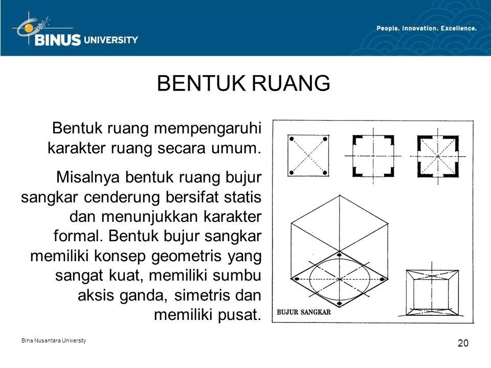 Bina Nusantara University 20 BENTUK RUANG Bentuk ruang mempengaruhi karakter ruang secara umum. Misalnya bentuk ruang bujur sangkar cenderung bersifat