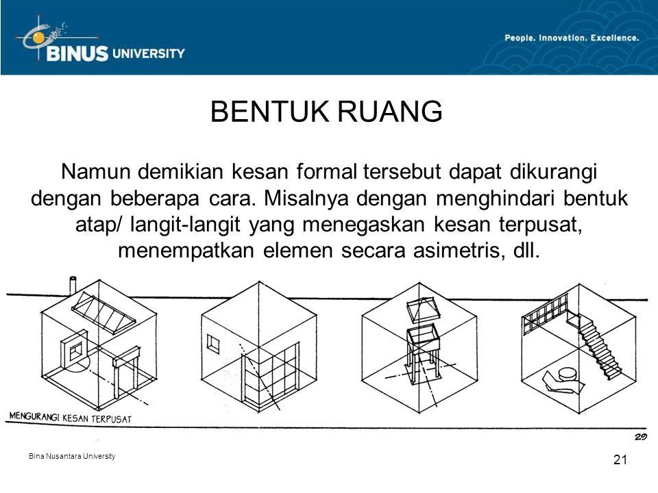 Bina Nusantara University 21 BENTUK RUANG Namun demikian kesan formal tersebut dapat dikurangi dengan beberapa cara. Misalnya dengan menghindari bentu