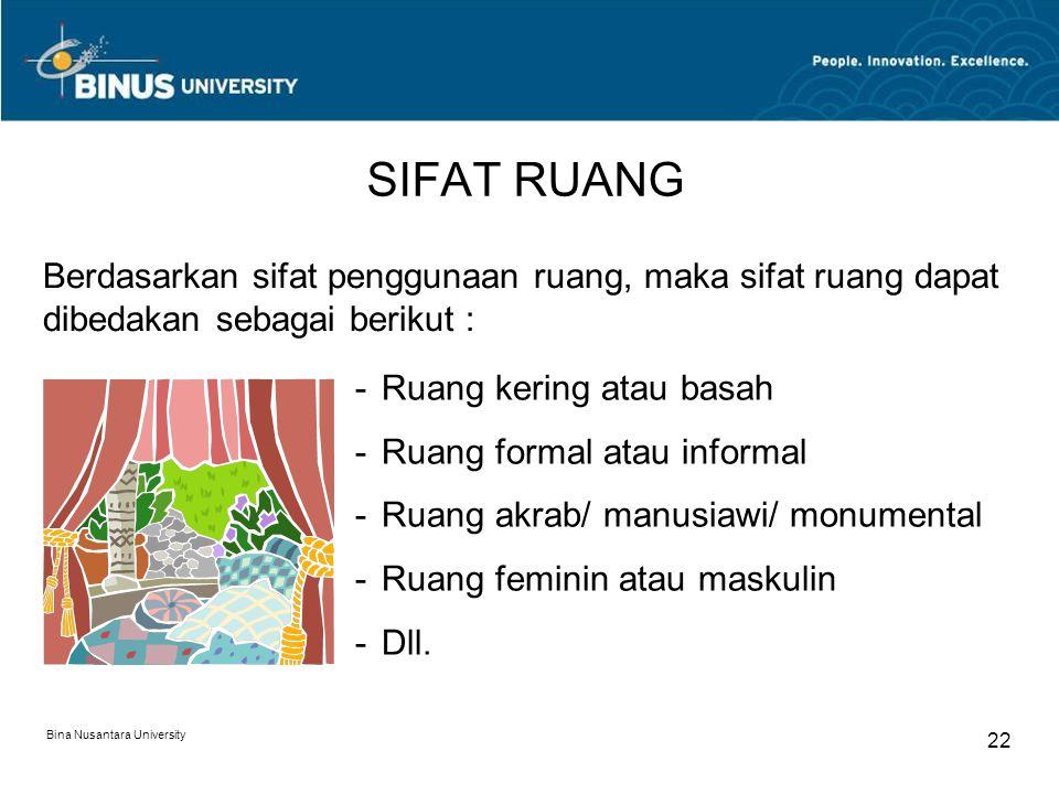 Bina Nusantara University 22 SIFAT RUANG Berdasarkan sifat penggunaan ruang, maka sifat ruang dapat dibedakan sebagai berikut : -Ruang kering atau basah -Ruang formal atau informal -Ruang akrab/ manusiawi/ monumental -Ruang feminin atau maskulin -Dll.