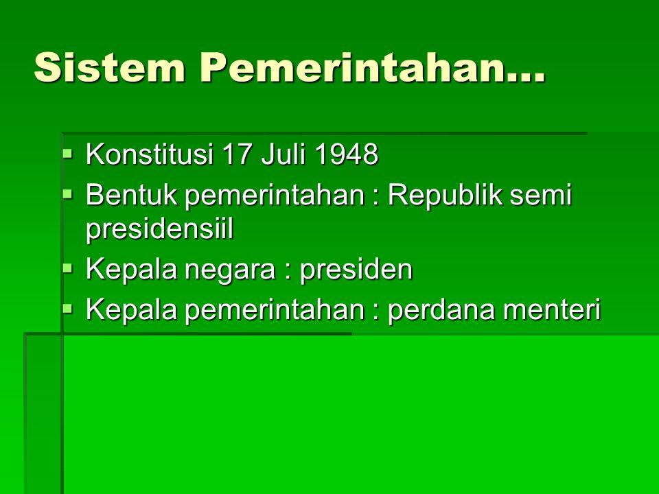 Sistem Pemerintahan...  Konstitusi 17 Juli 1948  Bentuk pemerintahan : Republik semi presidensiil  Kepala negara : presiden  Kepala pemerintahan :