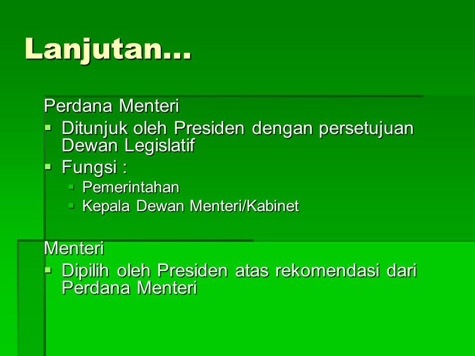 Lanjutan... Perdana Menteri  Ditunjuk oleh Presiden dengan persetujuan Dewan Legislatif  Fungsi :  Pemerintahan  Kepala Dewan Menteri/Kabinet Ment