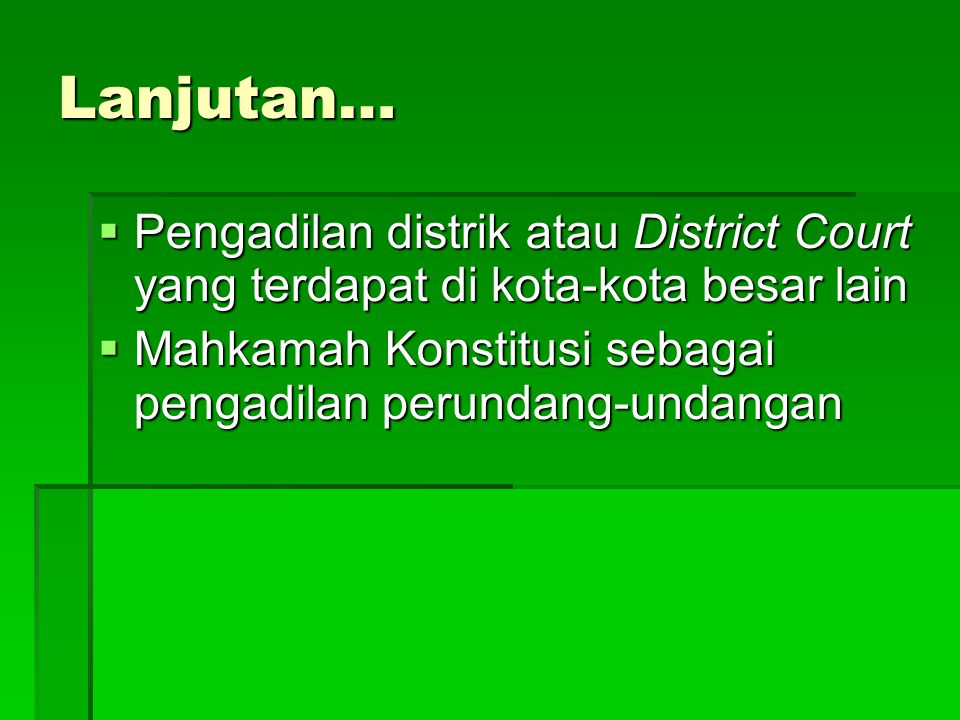 Lanjutan…  Pengadilan distrik atau District Court yang terdapat di kota-kota besar lain  Mahkamah Konstitusi sebagai pengadilan perundang-undangan