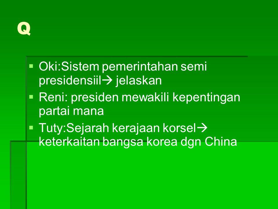 Q   Oki:Sistem pemerintahan semi presidensiil  jelaskan   Reni: presiden mewakili kepentingan partai mana   Tuty:Sejarah kerajaan korsel  kete