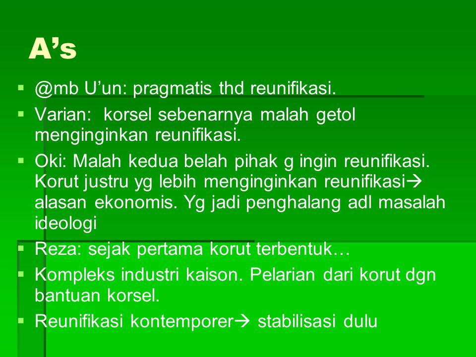 A's   @mb U'un: pragmatis thd reunifikasi.   Varian: korsel sebenarnya malah getol menginginkan reunifikasi.   Oki: Malah kedua belah pihak g in