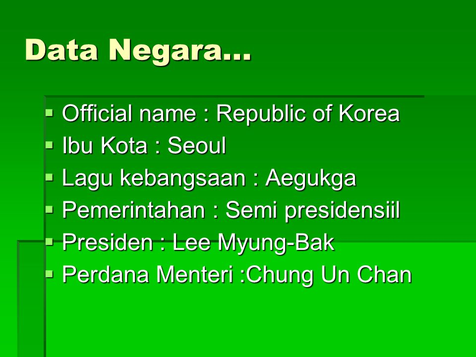 Data Negara...  Official name : Republic of Korea  Ibu Kota : Seoul  Lagu kebangsaan : Aegukga  Pemerintahan : Semi presidensiil  Presiden : Lee