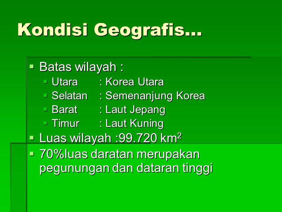 Kondisi Geografis...  Batas wilayah :  Utara: Korea Utara  Selatan: Semenanjung Korea  Barat: Laut Jepang  Timur: Laut Kuning  Luas wilayah :99.