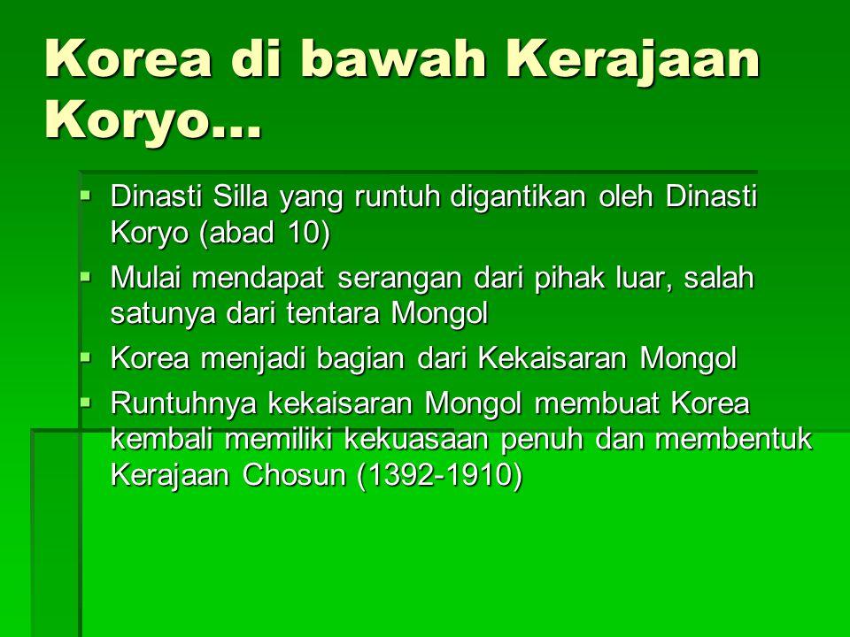 Korea di bawah Kerajaan Koryo...  Dinasti Silla yang runtuh digantikan oleh Dinasti Koryo (abad 10)  Mulai mendapat serangan dari pihak luar, salah
