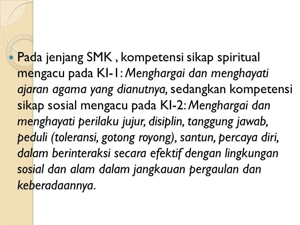 Pada jenjang SMK, kompetensi sikap spiritual mengacu pada KI-1: Menghargai dan menghayati ajaran agama yang dianutnya, sedangkan kompetensi sikap sosi