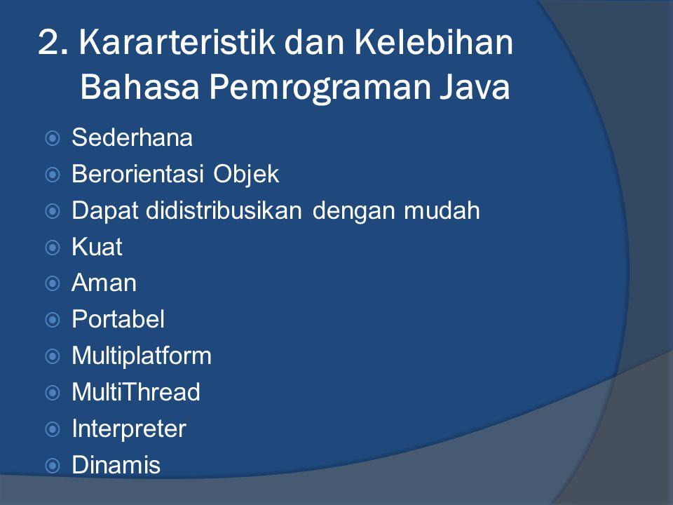 2. Kararteristik dan Kelebihan Bahasa Pemrograman Java  Sederhana  Berorientasi Objek  Dapat didistribusikan dengan mudah  Kuat  Aman  Portabel