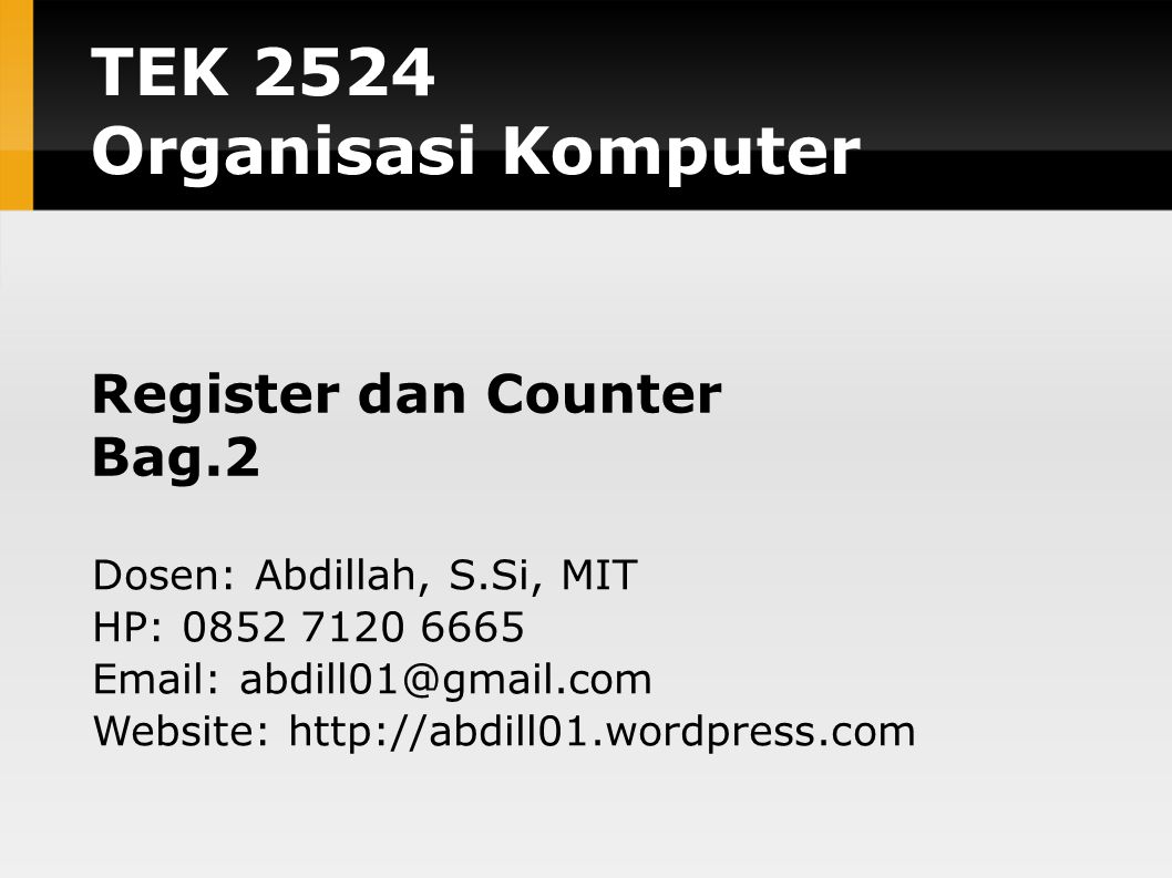 TEK 2524 Organisasi Komputer Register dan Counter Bag.2 Dosen: Abdillah, S.Si, MIT HP: 0852 7120 6665 Email: abdill01@gmail.com Website: http://abdill
