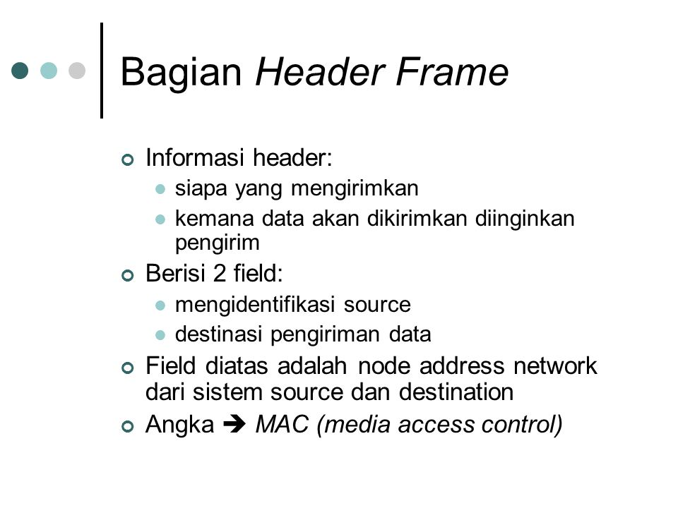Bagian Header Frame Informasi header: siapa yang mengirimkan kemana data akan dikirimkan diinginkan pengirim Berisi 2 field: mengidentifikasi source destinasi pengiriman data Field diatas adalah node address network dari sistem source dan destination Angka  MAC (media access control)