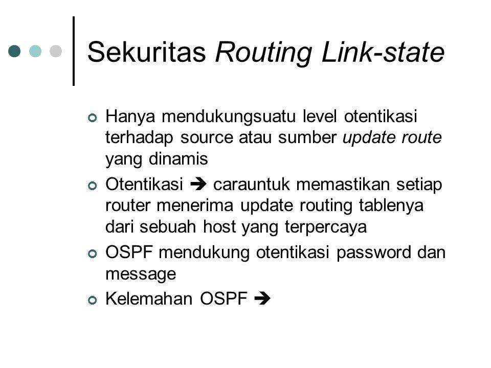 Sekuritas Routing Link-state Hanya mendukungsuatu level otentikasi terhadap source atau sumber update route yang dinamis Otentikasi  carauntuk memastikan setiap router menerima update routing tablenya dari sebuah host yang terpercaya OSPF mendukung otentikasi password dan message Kelemahan OSPF 
