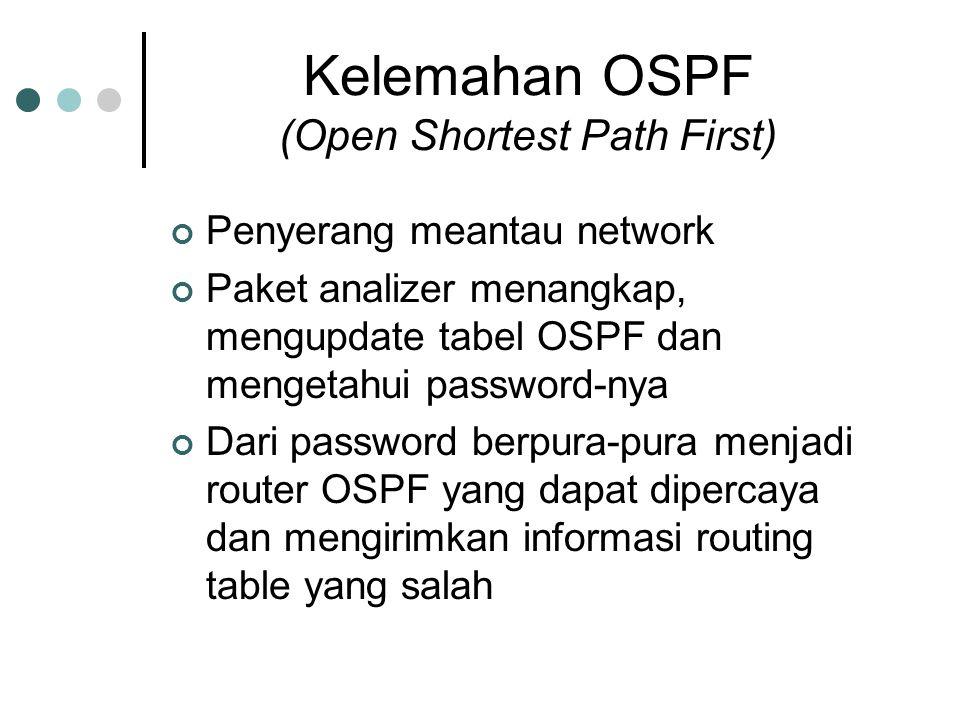 Kelemahan OSPF (Open Shortest Path First) Penyerang meantau network Paket analizer menangkap, mengupdate tabel OSPF dan mengetahui password-nya Dari password berpura-pura menjadi router OSPF yang dapat dipercaya dan mengirimkan informasi routing table yang salah