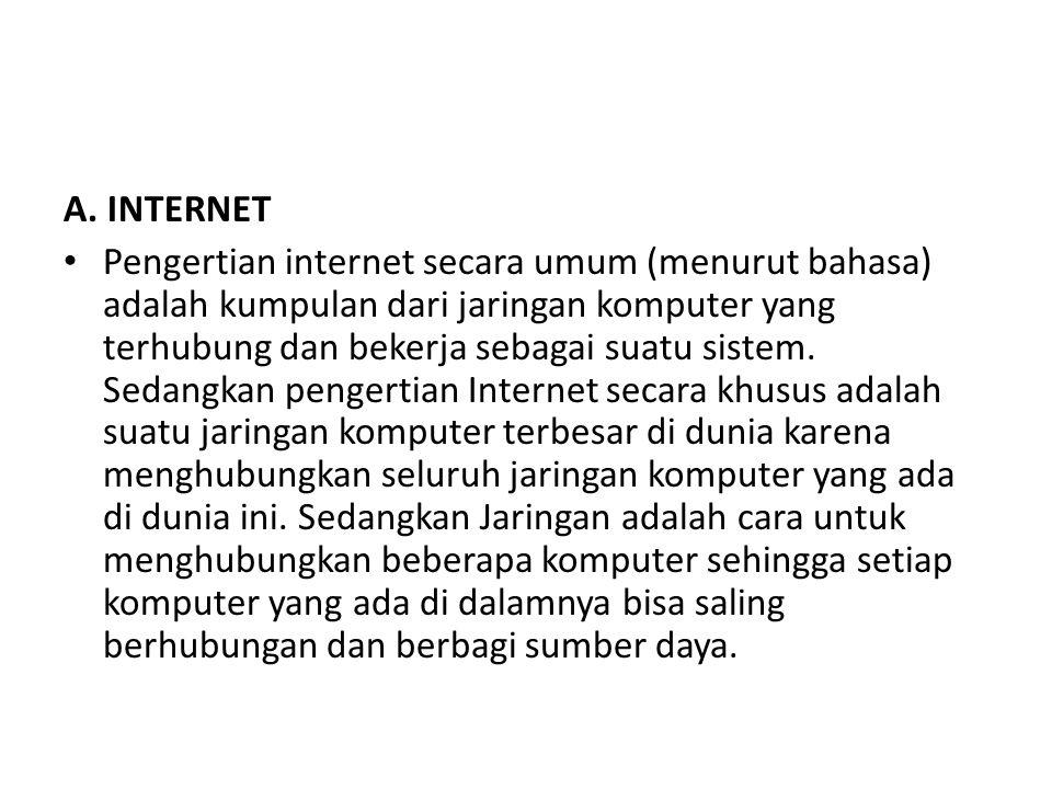 A. INTERNET Pengertian internet secara umum (menurut bahasa) adalah kumpulan dari jaringan komputer yang terhubung dan bekerja sebagai suatu sistem. S