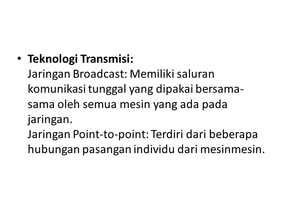 Teknologi Transmisi: Jaringan Broadcast: Memiliki saluran komunikasi tunggal yang dipakai bersama- sama oleh semua mesin yang ada pada jaringan. Jarin