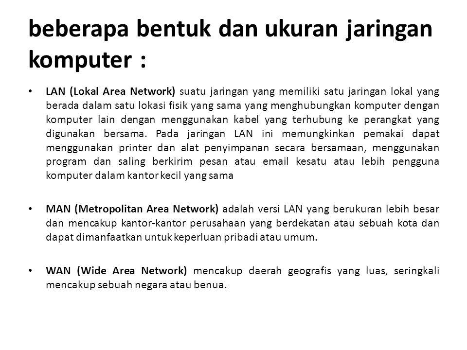 beberapa bentuk dan ukuran jaringan komputer : LAN (Lokal Area Network) suatu jaringan yang memiliki satu jaringan lokal yang berada dalam satu lokasi