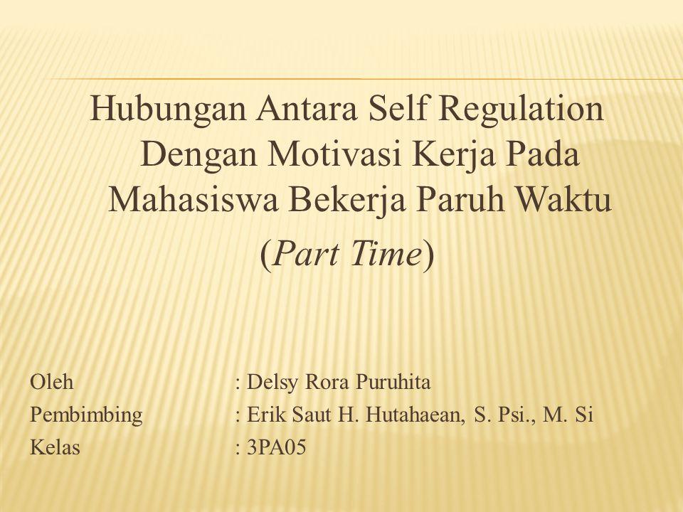 Hubungan Antara Self Regulation Dengan Motivasi Kerja Pada Mahasiswa Bekerja Paruh Waktu (Part Time) Oleh: Delsy Rora Puruhita Pembimbing: Erik Saut H