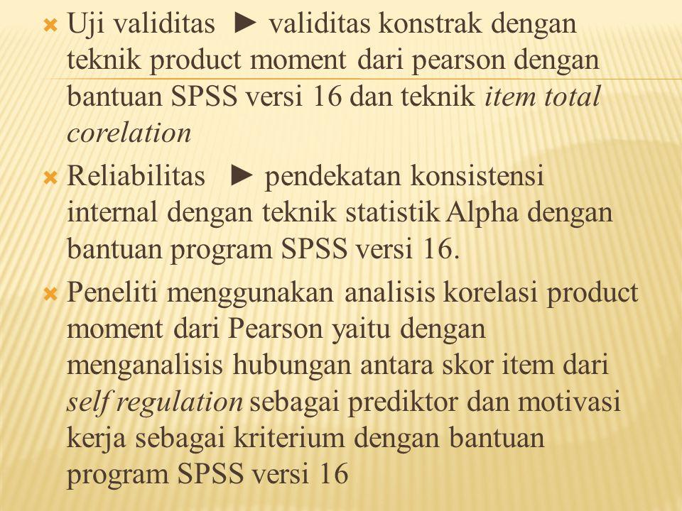  Uji validitas ► validitas konstrak dengan teknik product moment dari pearson dengan bantuan SPSS versi 16 dan teknik item total corelation  Reliabi