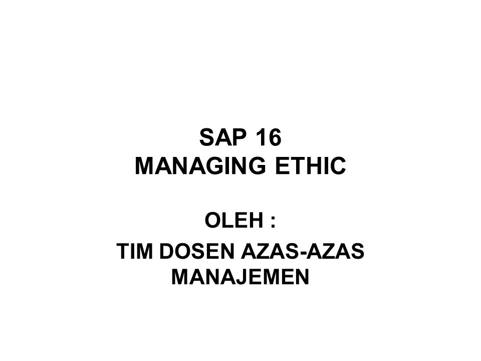 SAP 16 MANAGING ETHIC OLEH : TIM DOSEN AZAS-AZAS MANAJEMEN