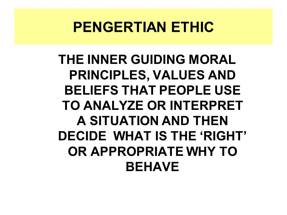 PENGERTIAN ETHIC THE INNER GUIDING MORAL PRINCIPLES, VALUES AND BELIEFS THAT PEOPLE USE TO ANALYZE OR INTERPRET A SITUATION AND THEN DECIDE WHAT IS THE 'RIGHT' OR APPROPRIATE WHY TO BEHAVE