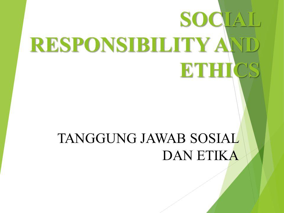 SOCIAL RESPONSIBILITY AND ETHICS TANGGUNG JAWAB SOSIAL DAN ETIKA