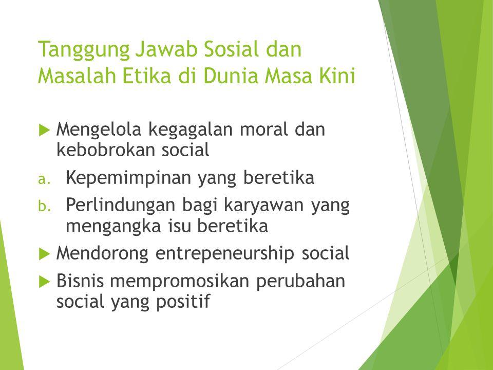 Tanggung Jawab Sosial dan Masalah Etika di Dunia Masa Kini  Mengelola kegagalan moral dan kebobrokan social a. Kepemimpinan yang beretika b. Perlindu