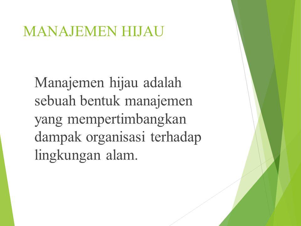 MANAJEMEN HIJAU Manajemen hijau adalah sebuah bentuk manajemen yang mempertimbangkan dampak organisasi terhadap lingkungan alam.