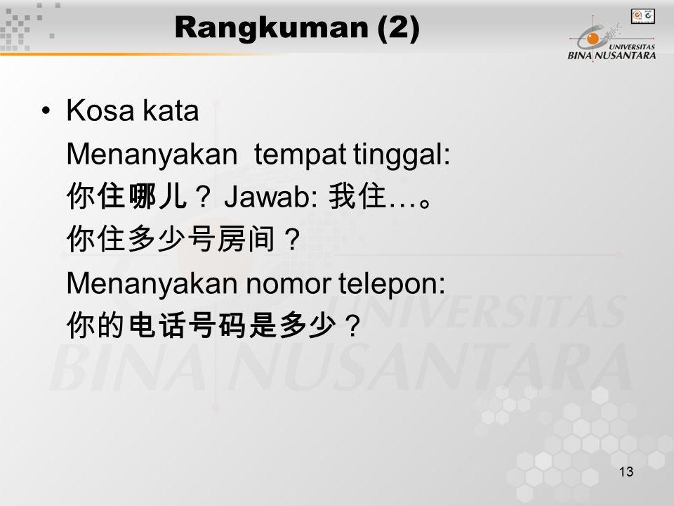 13 Rangkuman (2) Kosa kata Menanyakan tempat tinggal: 你住哪儿? Jawab: 我住 … 。 你住多少号房间? Menanyakan nomor telepon: 你的电话号码是多少?