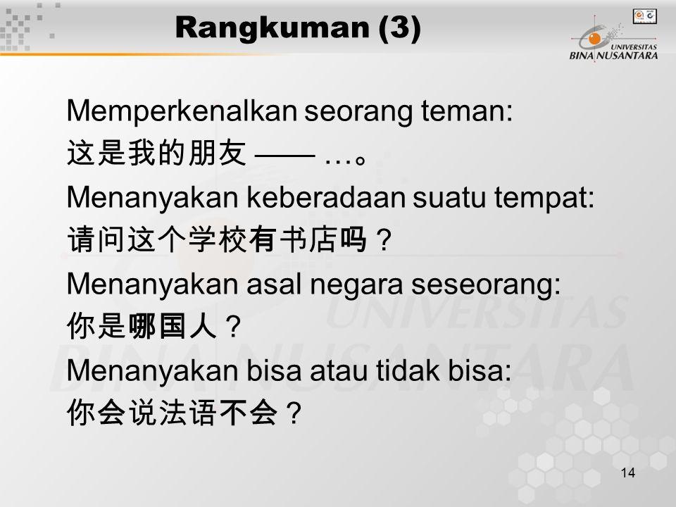 14 Rangkuman (3) Memperkenalkan seorang teman: 这是我的朋友 —— … 。 Menanyakan keberadaan suatu tempat: 请问这个学校有书店吗? Menanyakan asal negara seseorang: 你是哪国人?
