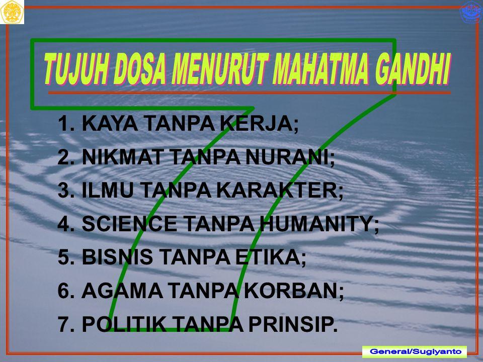 1.KAYA TANPA KERJA; 2.NIKMAT TANPA NURANI; 3.ILMU TANPA KARAKTER; 4.SCIENCE TANPA HUMANITY; 5.BISNIS TANPA ETIKA; 6.AGAMA TANPA KORBAN; 7.POLITIK TANP