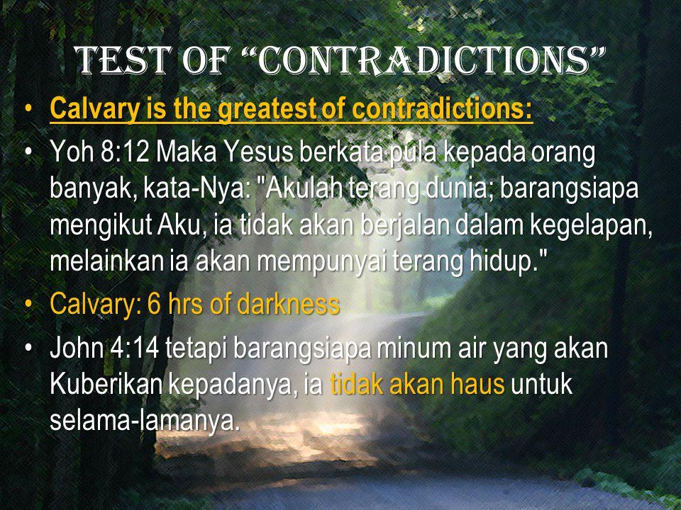 Test of contradictions Calvary is the greatest of contradictions: Calvary is the greatest of contradictions: Yoh 8:12 Maka Yesus berkata pula kepada orang banyak, kata-Nya: Akulah terang dunia; barangsiapa mengikut Aku, ia tidak akan berjalan dalam kegelapan, melainkan ia akan mempunyai terang hidup. Yoh 8:12 Maka Yesus berkata pula kepada orang banyak, kata-Nya: Akulah terang dunia; barangsiapa mengikut Aku, ia tidak akan berjalan dalam kegelapan, melainkan ia akan mempunyai terang hidup. Calvary: 6 hrs of darknessCalvary: 6 hrs of darkness John 4:14 tetapi barangsiapa minum air yang akan Kuberikan kepadanya, ia tidak akan haus untuk selama-lamanya.John 4:14 tetapi barangsiapa minum air yang akan Kuberikan kepadanya, ia tidak akan haus untuk selama-lamanya.