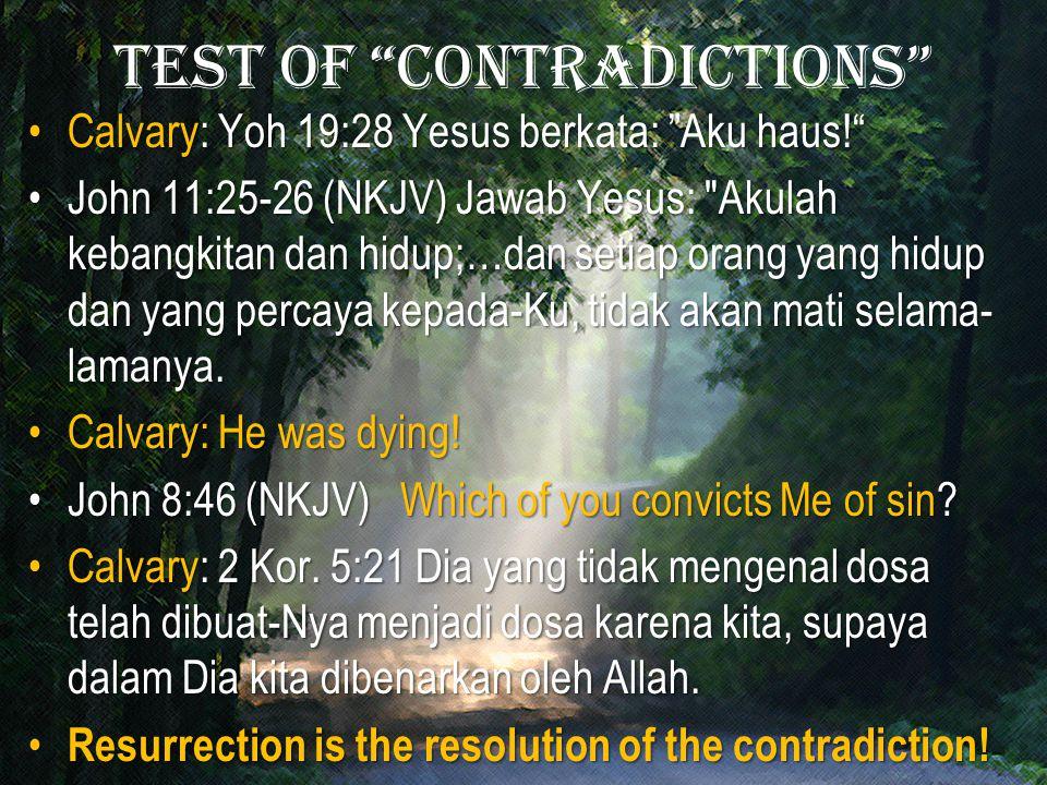 Test of contradictions Calvary: Yoh 19:28 Yesus berkata: Aku haus! Calvary: Yoh 19:28 Yesus berkata: Aku haus! John 11:25-26 (NKJV) Jawab Yesus: Akulah kebangkitan dan hidup;…dan setiap orang yang hidup dan yang percaya kepada-Ku, tidak akan mati selama- lamanya.John 11:25-26 (NKJV) Jawab Yesus: Akulah kebangkitan dan hidup;…dan setiap orang yang hidup dan yang percaya kepada-Ku, tidak akan mati selama- lamanya.