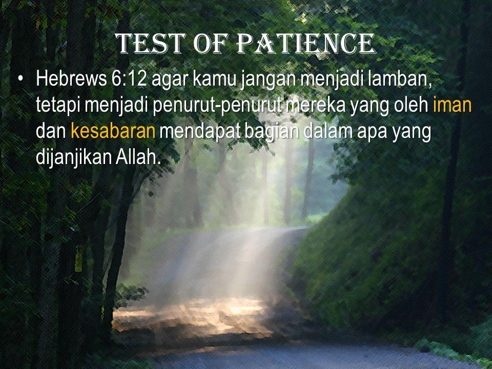 Test of patience Hebrews 6:12 agar kamu jangan menjadi lamban, tetapi menjadi penurut-penurut mereka yang oleh iman dan kesabaran mendapat bagian dalam apa yang dijanjikan Allah.Hebrews 6:12 agar kamu jangan menjadi lamban, tetapi menjadi penurut-penurut mereka yang oleh iman dan kesabaran mendapat bagian dalam apa yang dijanjikan Allah.