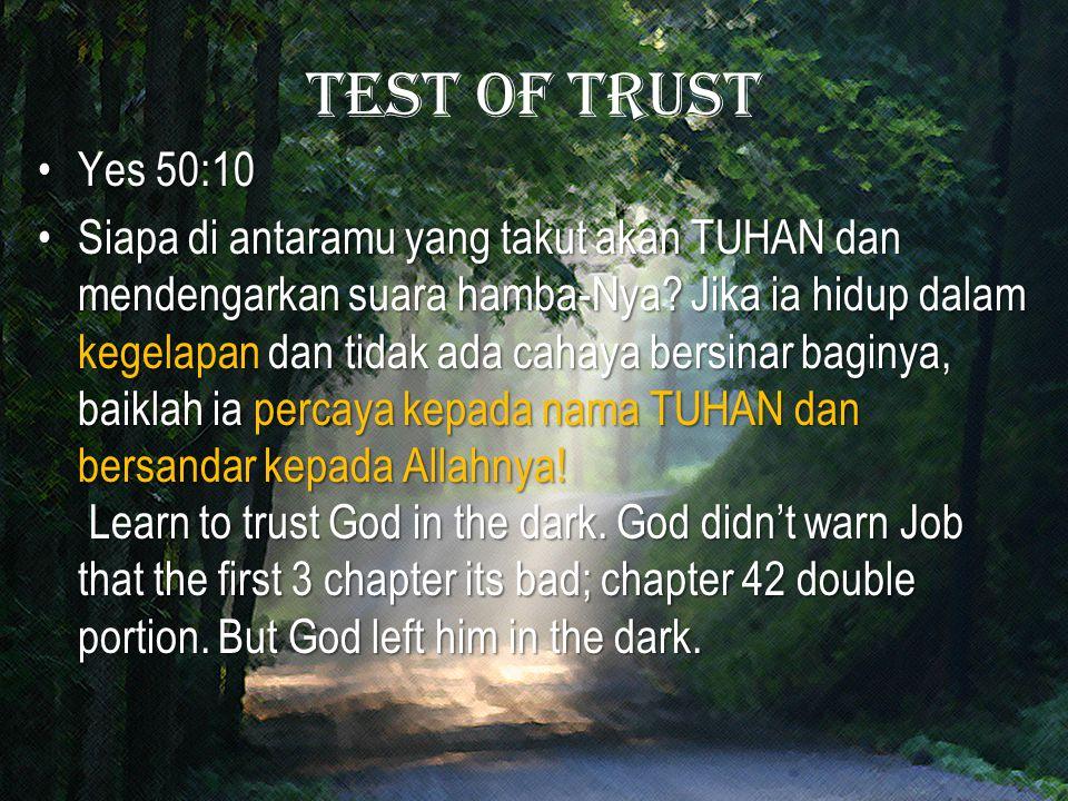 Test of trust Yes 50:10Yes 50:10 Siapa di antaramu yang takut akan TUHAN dan mendengarkan suara hamba-Nya? Jika ia hidup dalam kegelapan dan tidak ada