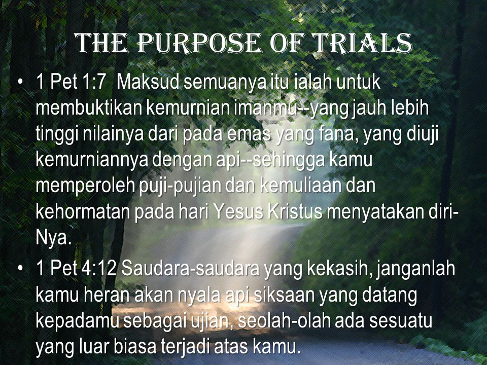 The purpose of trials 1 Pet 1:7 Maksud semuanya itu ialah untuk membuktikan kemurnian imanmu--yang jauh lebih tinggi nilainya dari pada emas yang fana, yang diuji kemurniannya dengan api--sehingga kamu memperoleh puji-pujian dan kemuliaan dan kehormatan pada hari Yesus Kristus menyatakan diri- Nya.1 Pet 1:7 Maksud semuanya itu ialah untuk membuktikan kemurnian imanmu--yang jauh lebih tinggi nilainya dari pada emas yang fana, yang diuji kemurniannya dengan api--sehingga kamu memperoleh puji-pujian dan kemuliaan dan kehormatan pada hari Yesus Kristus menyatakan diri- Nya.