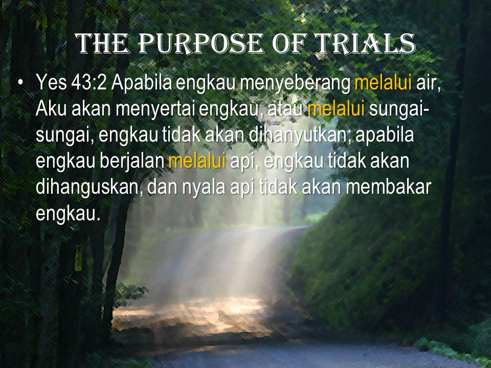 The purpose of trials Yes 43:2 Apabila engkau menyeberang melalui air, Aku akan menyertai engkau, atau melalui sungai- sungai, engkau tidak akan dihanyutkan; apabila engkau berjalan melalui api, engkau tidak akan dihanguskan, dan nyala api tidak akan membakar engkau.Yes 43:2 Apabila engkau menyeberang melalui air, Aku akan menyertai engkau, atau melalui sungai- sungai, engkau tidak akan dihanyutkan; apabila engkau berjalan melalui api, engkau tidak akan dihanguskan, dan nyala api tidak akan membakar engkau.
