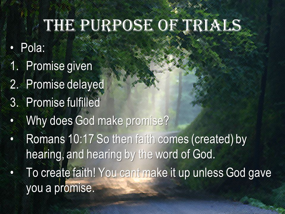 The purpose of trials Pola:Pola: 1.Promise given 2.Promise delayed 3.Promise fulfilled Why does God make promise?Why does God make promise.