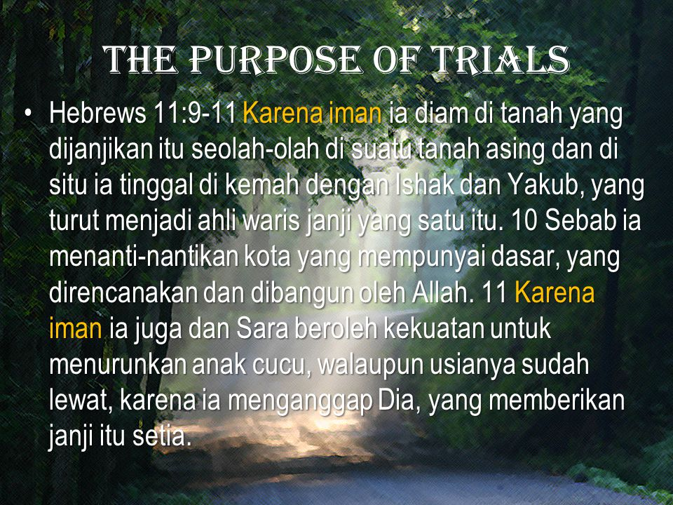 The purpose of trials Hebrews 11:9-11 Karena iman ia diam di tanah yang dijanjikan itu seolah-olah di suatu tanah asing dan di situ ia tinggal di kemah dengan Ishak dan Yakub, yang turut menjadi ahli waris janji yang satu itu.