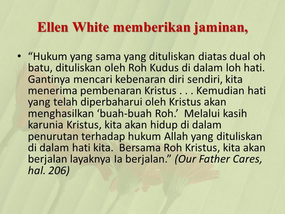 Ellen White memberikan jaminan, Hukum yang sama yang dituliskan diatas dual oh batu, dituliskan oleh Roh Kudus di dalam loh hati.