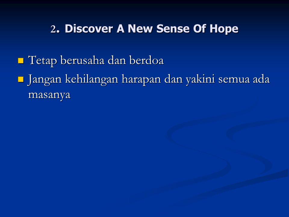 2. Discover A New Sense Of Hope Tetap berusaha dan berdoa Tetap berusaha dan berdoa Jangan kehilangan harapan dan yakini semua ada masanya Jangan kehi