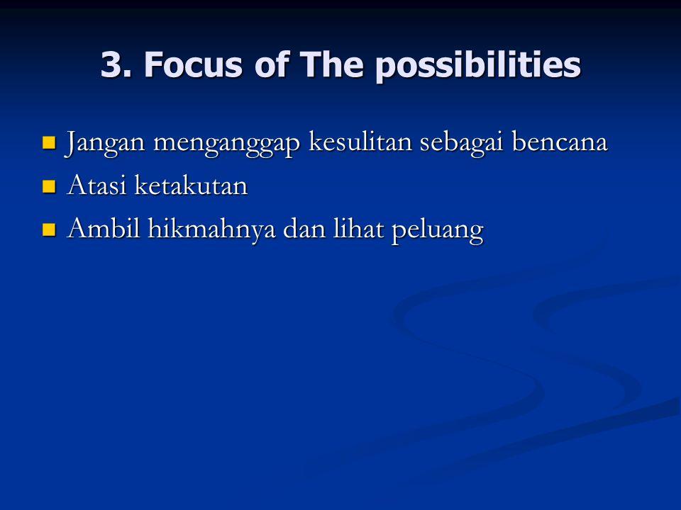 3. Focus of The possibilities Jangan menganggap kesulitan sebagai bencana Jangan menganggap kesulitan sebagai bencana Atasi ketakutan Atasi ketakutan