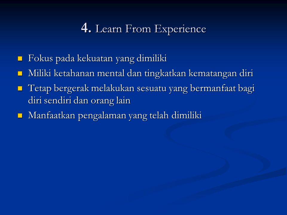 4. Learn From Experience Fokus pada kekuatan yang dimiliki Fokus pada kekuatan yang dimiliki Miliki ketahanan mental dan tingkatkan kematangan diri Mi