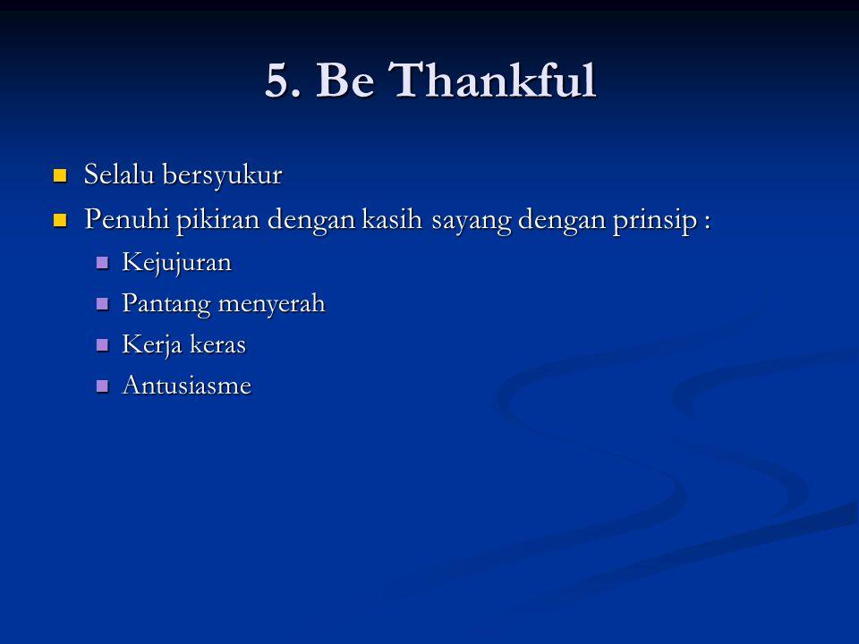 5. Be Thankful Selalu bersyukur Selalu bersyukur Penuhi pikiran dengan kasih sayang dengan prinsip : Penuhi pikiran dengan kasih sayang dengan prinsip