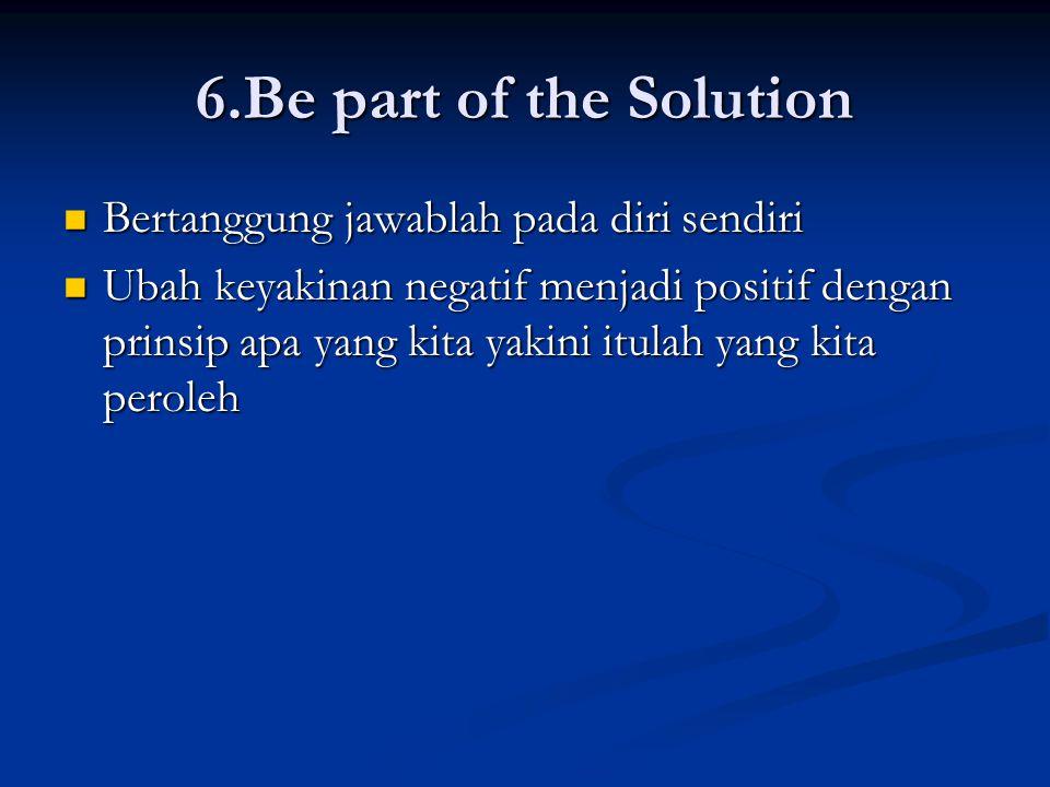 6.Be part of the Solution Bertanggung jawablah pada diri sendiri Bertanggung jawablah pada diri sendiri Ubah keyakinan negatif menjadi positif dengan