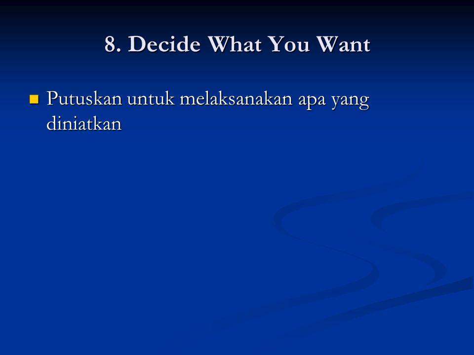 8. Decide What You Want Putuskan untuk melaksanakan apa yang diniatkan Putuskan untuk melaksanakan apa yang diniatkan