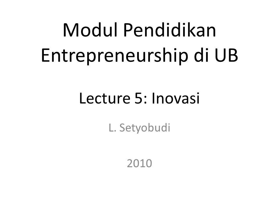 L. Setyobudi 2010 Modul Pendidikan Entrepreneurship di UB Lecture 5: Inovasi