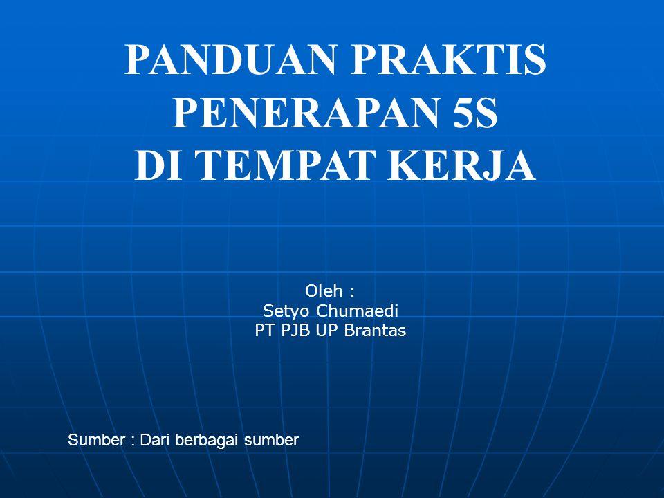 PANDUAN PRAKTIS PENERAPAN 5S DI TEMPAT KERJA Oleh : Setyo Chumaedi PT PJB UP Brantas Sumber : Dari berbagai sumber