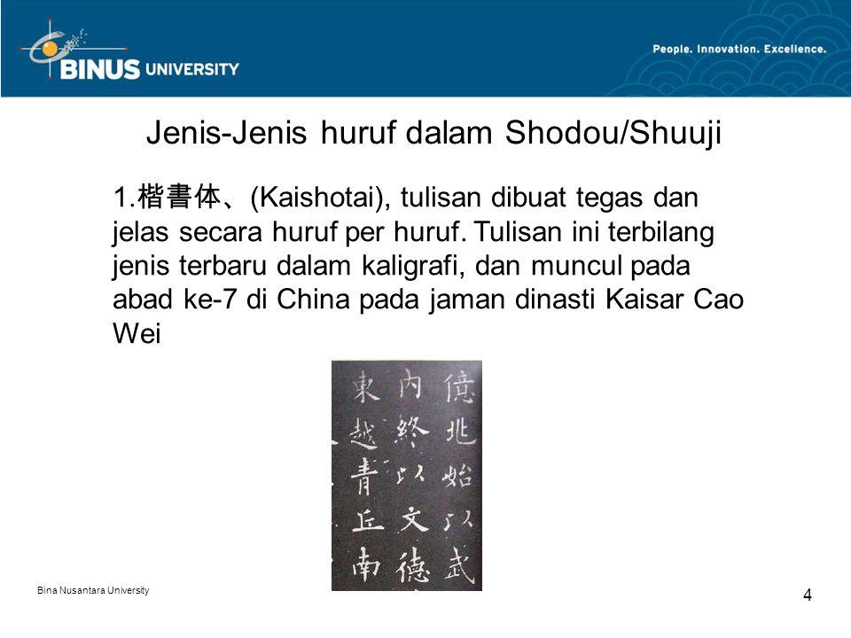 Bina Nusantara University 4 Jenis-Jenis huruf dalam Shodou/Shuuji 1. 楷書体、 (Kaishotai), tulisan dibuat tegas dan jelas secara huruf per huruf. Tulisan